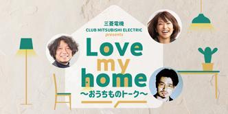 三菱電機 CLUB MITSUBISHI ELECTRIC presents「Love my home ~おうちものトーク~」