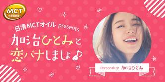 日清MCTオイル presents「加治ひとみと恋バナしましょ♪」