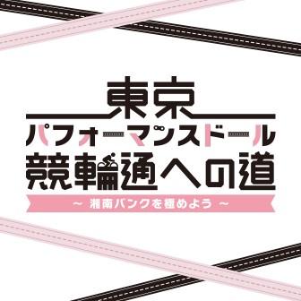 東京パフォーマンスドール 競輪通への道~湘南バンクを極めよう!~